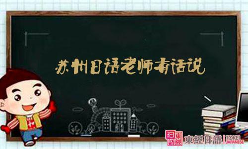 苏州日语老师有话说-苏州日语-苏州日语培训班